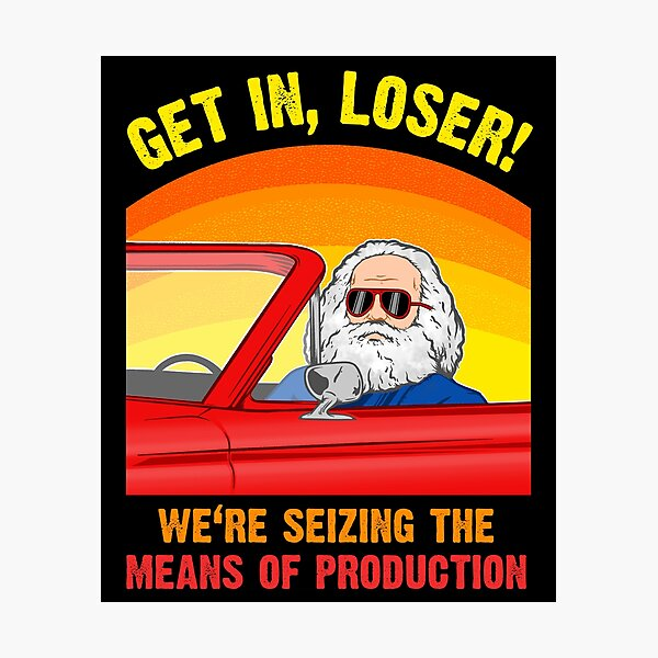Karl Marx - Get in, Loser - We're seizing the means of PRODUCTION Photographic Print