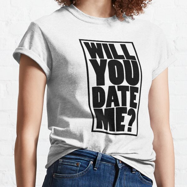 Will you date me ? Classic T-Shirt