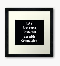 Lets Kick Some Intolerant Ass With Compassion Framed Print