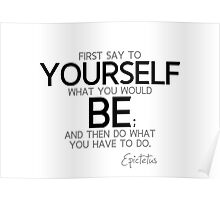 first say to yourself what you would be - epictetus Poster