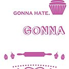 Haters Gonna Hate. I'm Just Gonna Bake! by wantneedlove