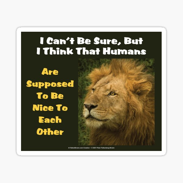 The Lion Says: I Can't Be Sure, But I Think That Humans Are Supposed To Be Nice To Each Other Sticker