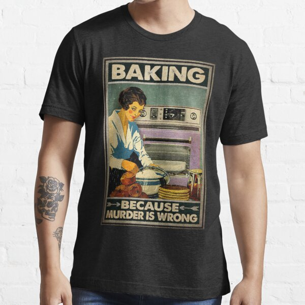 Baking because murder is wrong Essential T-Shirt