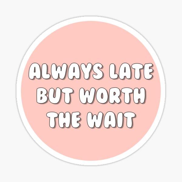 always late but worth the wait Sticker