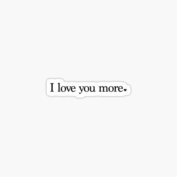 I love you more. Sticker