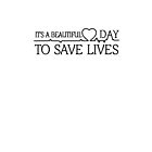 It's A beautiful Day To Save Lives by ZacacaShirt