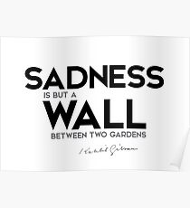 sadness is but a wall between two gardens - khalil gibran Poster