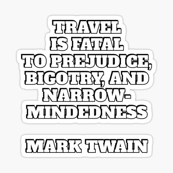 Travel is fatal to prejudice, bigotry, and narrow-mindedness - Mark Twain quote Sticker