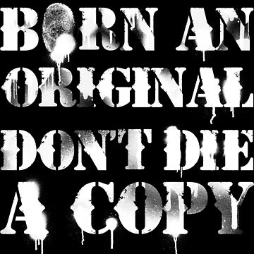 Born An Original Don't Die A Copy by joebarondesign