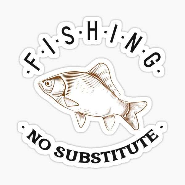 Fishing No Substitute - Funny Fish Saying Sticker