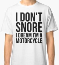 I Don't Snore I Dream I'm A Motorcycle Classic T-Shirt