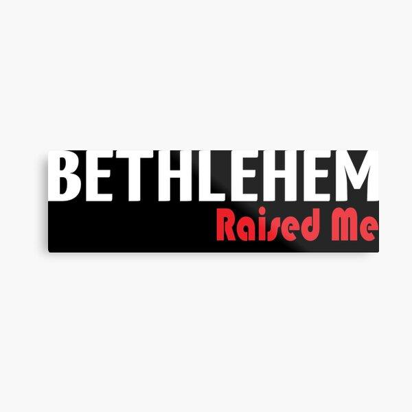 Bethlehem Raised Me Metal Print
