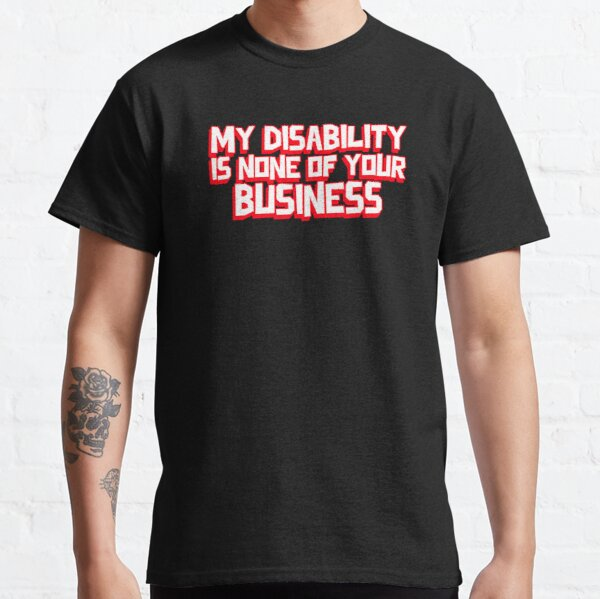 My Disability is not of you business  Classic T-Shirt