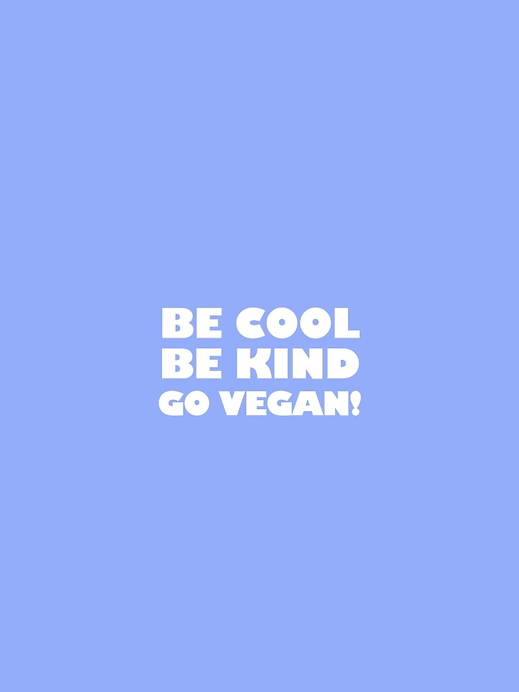 Be Cool, Be Kind, Go Vegan! by katinkacares