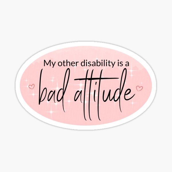 pink sticker saying my other disability is a bad attitude