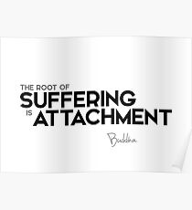the root of suffering is attachment - buddha Poster