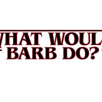 What Would Barb Do? - Stranger Things by radshirts