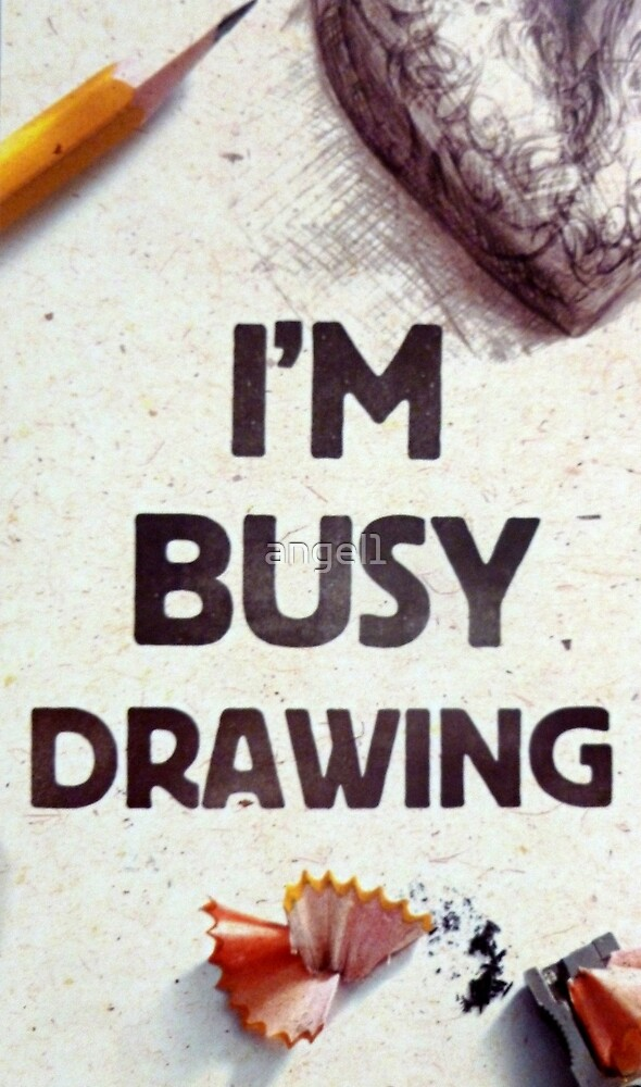 I'm busy drawing by ©The Creative  Minds