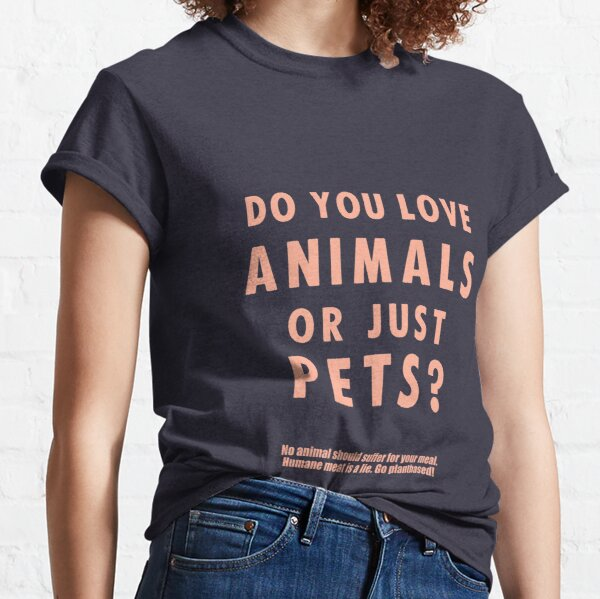 Do You Love Animals Or Just Pets? Classic T-Shirt