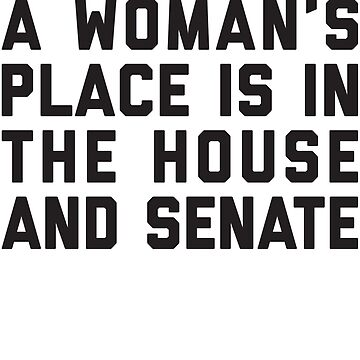 A Woman's Place Is In The House And Senate by PoliticalShirts