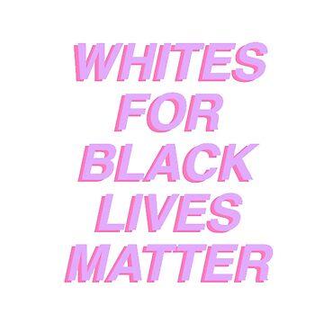 WHITES FOR BLACK LIVES MATTER by awakenclothing