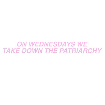ON WEDNESDAYS WE TAKE DOWN THE PATRIARCHY by awakenclothing