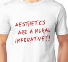 AESTHETICS ARE A MORAL IMPERATIVE!!! Unisex T-Shirt