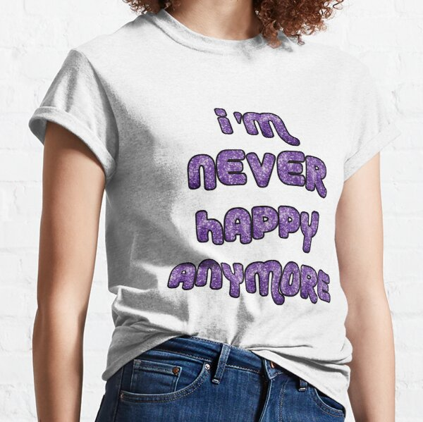 I'm Never Happy Anymore Classic T-Shirt