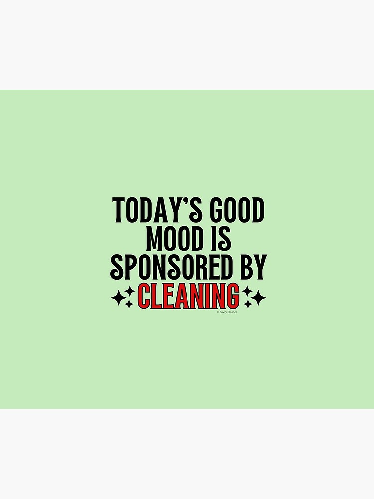 Today's Good Mood is Sponsored by Cleaning Motivation Novelty Gifts by SavvyCleaner