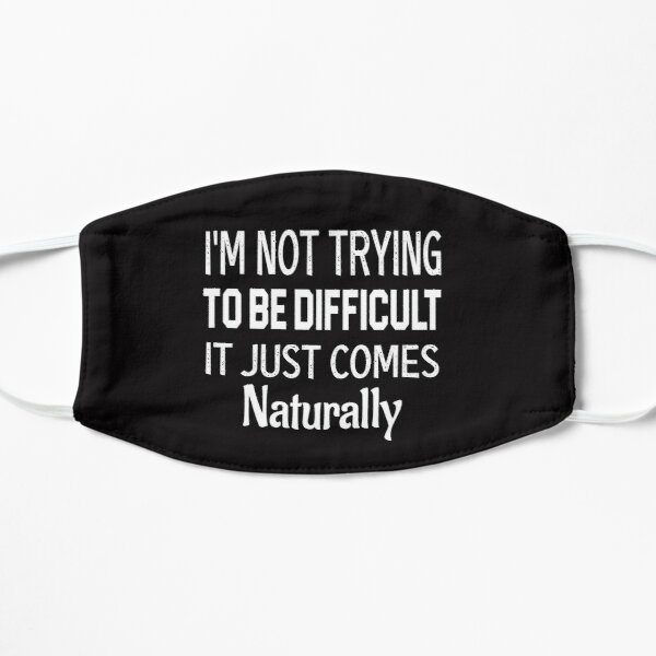 I'm Not Trying To Be Difficult It Just Comes Naturally Flat Mask