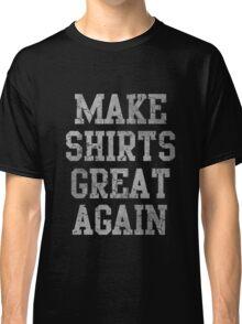 Make Shirts Great Again Classic T-Shirt