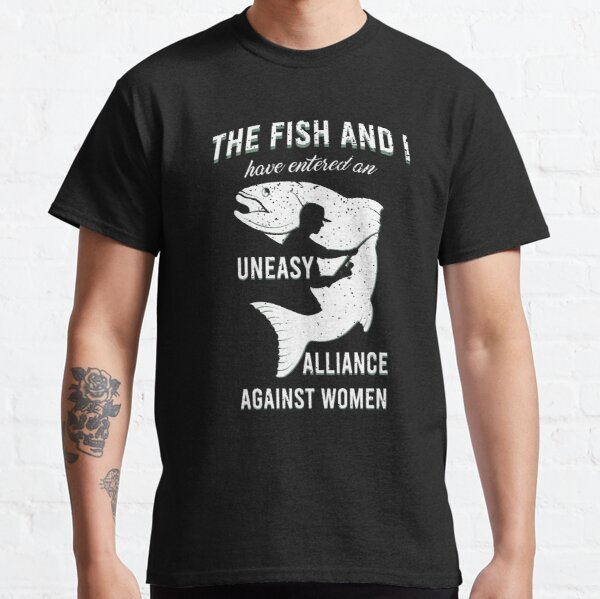 The Fish and I Have Entered an Uneasy Alliance Against Women Classic T-Shirt
