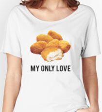 chicken nuggets  my only love Women's Relaxed Fit T-Shirt