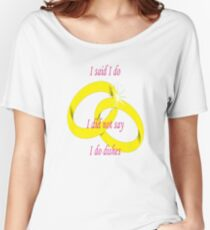 """I Said """"I Do"""" I Did Not Say """"I Do Dishes"""" Marriage Vow Women's Relaxed Fit T-Shirt"""