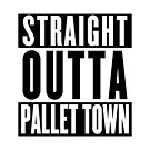 STRAIGHT OUTTA PALLET TOWN (A) by channingellison