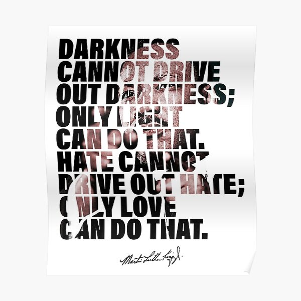 Darkness Cannot Drive Out Darkness - Martin Luther King Jr - Quote Poster