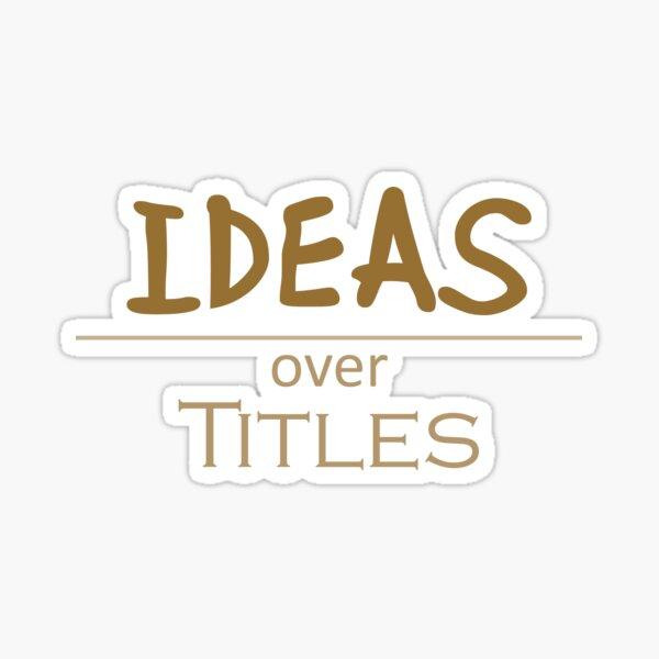Ideas over Titles Sticker