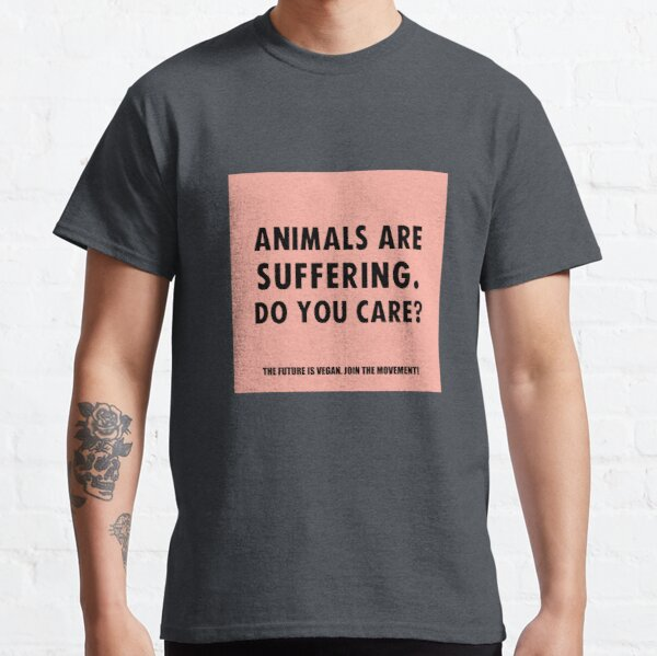 Animals Are Suffering. Do You Care? Classic T-Shirt