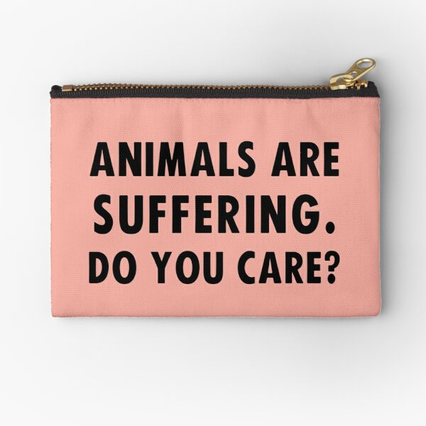 Animals Are Suffering. Do You Care? Zipper Pouch