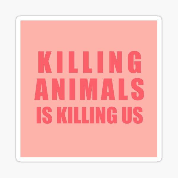 Killing Animals Is Killing Us Sticker