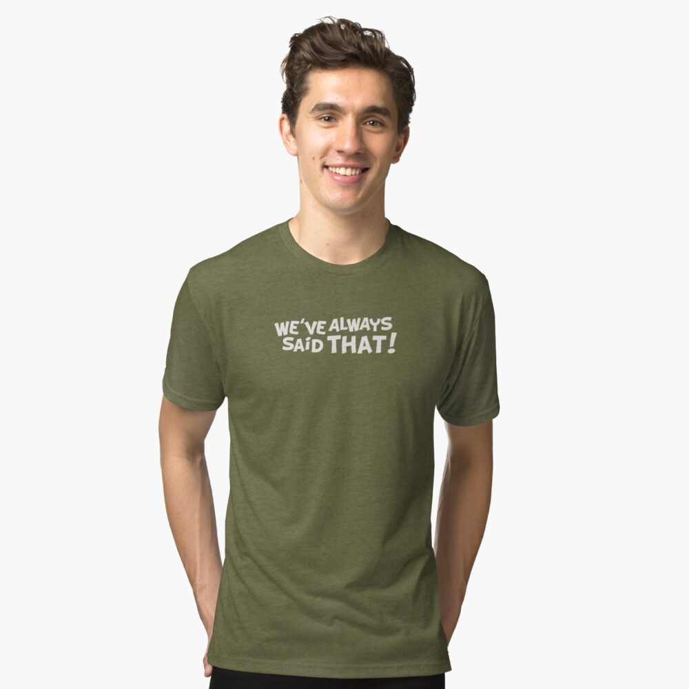 We've Always Said That Tri-blend T-Shirt