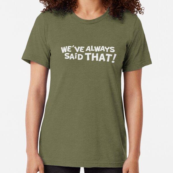 We've Always Said That Tri-blend T-Shirt