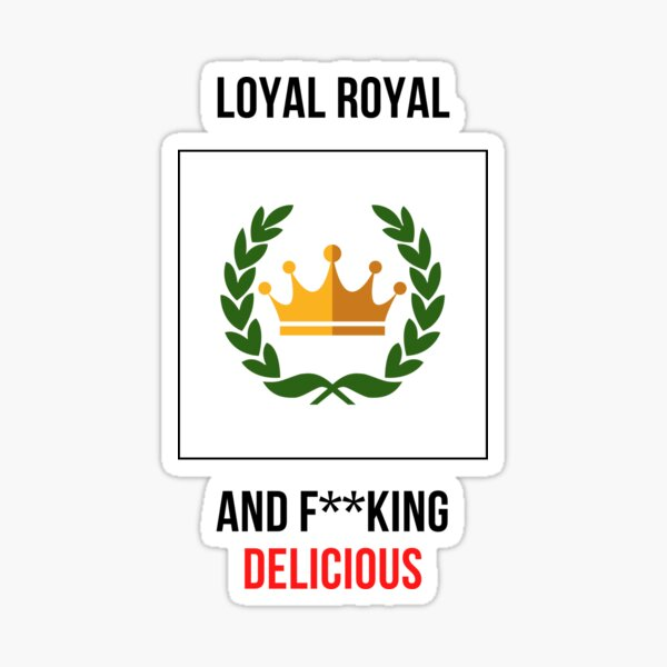 Loyal royal and f**king delicious Sticker