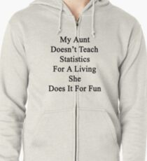 My Aunt Doesn't Teach Statistics For A Living She Does It For Fun  Zipped Hoodie