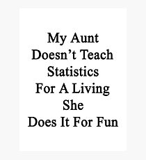 My Aunt Doesn't Teach Statistics For A Living She Does It For Fun  Photographic Print