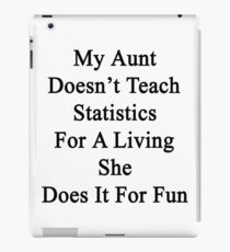 My Aunt Doesn't Teach Statistics For A Living She Does It For Fun  iPad Case/Skin