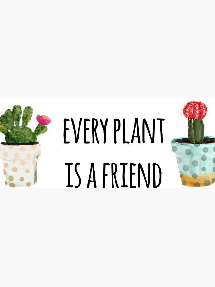 Every Plant Is A Friend by cadinera