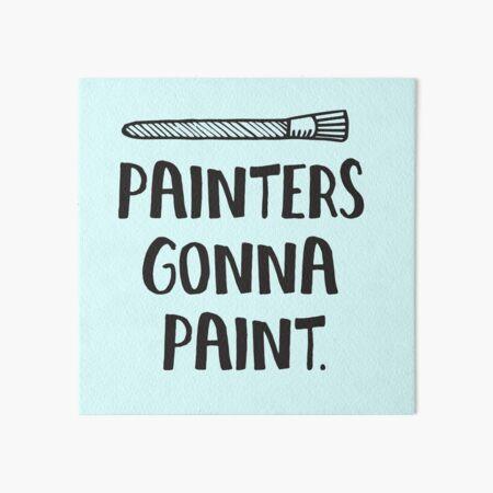 Painters Gonna Paint Statement T Shirt for Artists Art Board Print