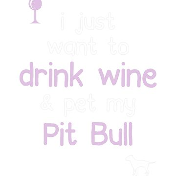 I just want to drink wine and pet my Pit Bull by JasonCooke
