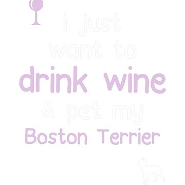 I just want to drink wine and pet my Boston terrier by JasonCooke